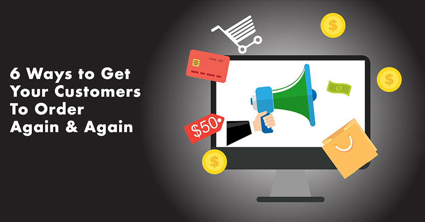 6 Ways to Get Your Customers To Order Again & Again