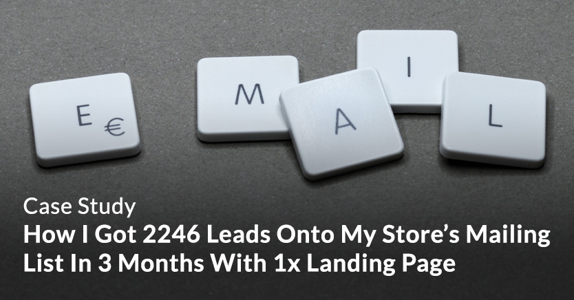 How I Got 2246 Leads Onto My Store's Mailing List In 3 Months With 1x Landing Page